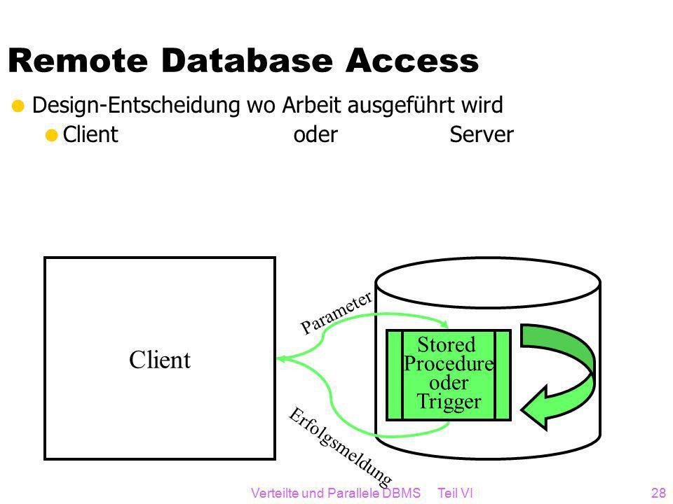 Verteilte und Parallele DBMS Teil VI28 Remote Database Access  Design-Entscheidung wo Arbeit ausgeführt wird  Client oder Server Client Stored Procedure oder Trigger Parameter Erfolgsmeldung