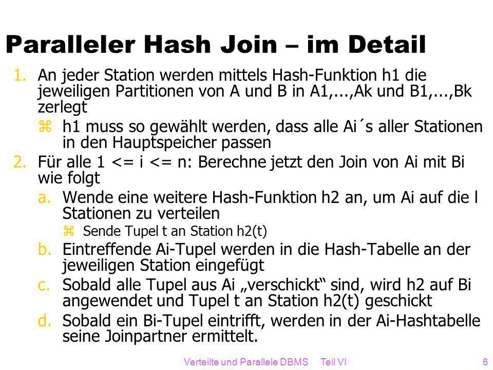 """Verteilte und Parallele DBMS Teil VI6 Paralleler Hash Join – im Detail 1.An jeder Station werden mittels Hash-Funktion h1 die jeweiligen Partitionen von A und B in A1,...,Ak und B1,...,Bk zerlegt zh1 muss so gewählt werden, dass alle Ai´s aller Stationen in den Hauptspeicher passen 2.Für alle 1 <= i <= n: Berechne jetzt den Join von Ai mit Bi wie folgt a.Wende eine weitere Hash-Funktion h2 an, um Ai auf die l Stationen zu verteilen zSende Tupel t an Station h2(t) b.Eintreffende Ai-Tupel werden in die Hash-Tabelle an der jeweiligen Station eingefügt c.Sobald alle Tupel aus Ai """"verschickt sind, wird h2 auf Bi angewendet und Tupel t an Station h2(t) geschickt d.Sobald ein Bi-Tupel eintrifft, werden in der Ai-Hashtabelle seine Joinpartner ermittelt."""