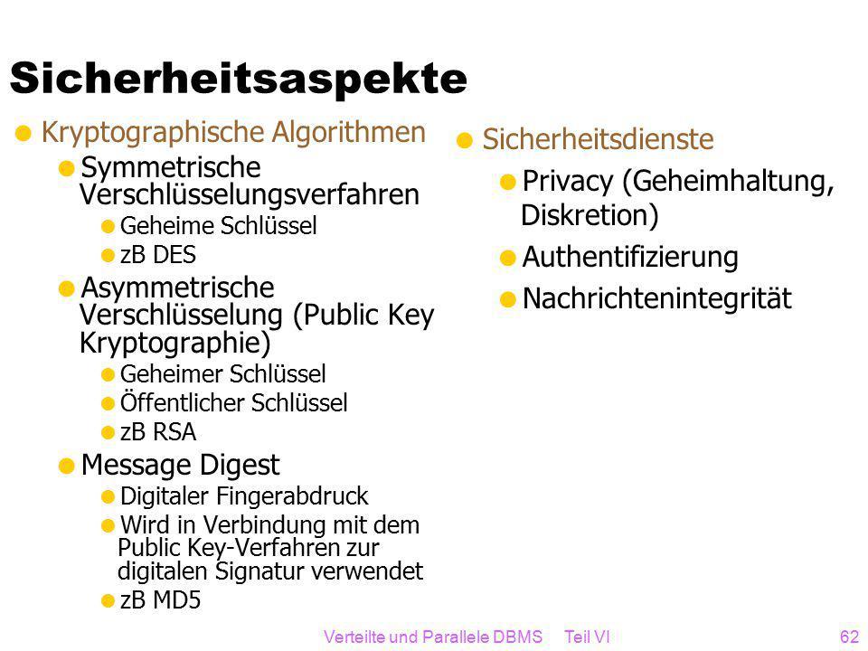 Verteilte und Parallele DBMS Teil VI62 Sicherheitsaspekte  Kryptographische Algorithmen  Symmetrische Verschlüsselungsverfahren  Geheime Schlüssel  zB DES  Asymmetrische Verschlüsselung (Public Key Kryptographie)  Geheimer Schlüssel  Öffentlicher Schlüssel  zB RSA  Message Digest  Digitaler Fingerabdruck  Wird in Verbindung mit dem Public Key-Verfahren zur digitalen Signatur verwendet  zB MD5  Sicherheitsdienste  Privacy (Geheimhaltung, Diskretion)  Authentifizierung  Nachrichtenintegrität