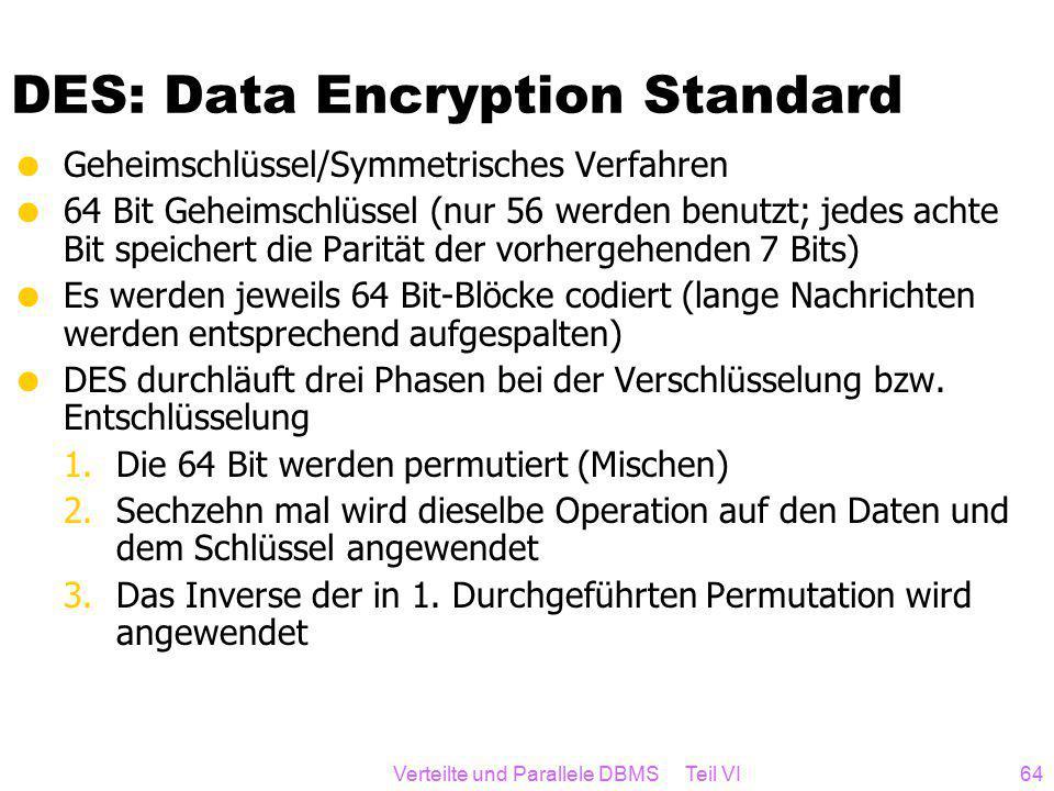 Verteilte und Parallele DBMS Teil VI64 DES: Data Encryption Standard  Geheimschlüssel/Symmetrisches Verfahren  64 Bit Geheimschlüssel (nur 56 werden benutzt; jedes achte Bit speichert die Parität der vorhergehenden 7 Bits)  Es werden jeweils 64 Bit-Blöcke codiert (lange Nachrichten werden entsprechend aufgespalten)  DES durchläuft drei Phasen bei der Verschlüsselung bzw.