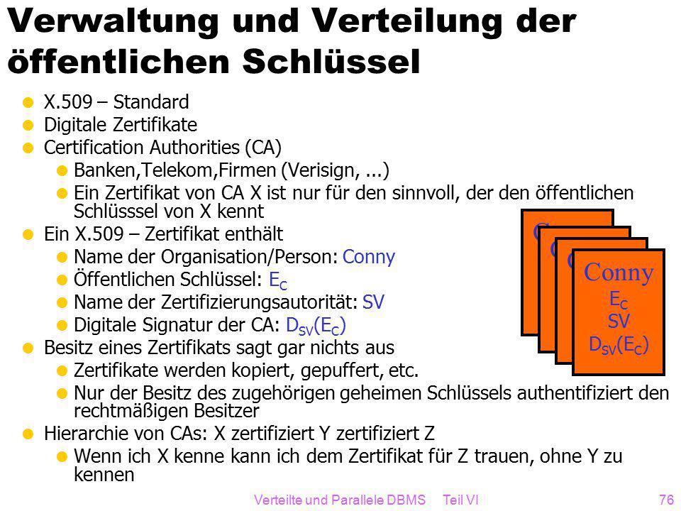 Verteilte und Parallele DBMS Teil VI76 Verwaltung und Verteilung der öffentlichen Schlüssel  X.509 – Standard  Digitale Zertifikate  Certification Authorities (CA)  Banken,Telekom,Firmen (Verisign,...)  Ein Zertifikat von CA X ist nur für den sinnvoll, der den öffentlichen Schlüsssel von X kennt  Ein X.509 – Zertifikat enthält  Name der Organisation/Person: Conny  Öffentlichen Schlüssel: E C  Name der Zertifizierungsautorität: SV  Digitale Signatur der CA: D SV (E C )  Besitz eines Zertifikats sagt gar nichts aus  Zertifikate werden kopiert, gepuffert, etc.