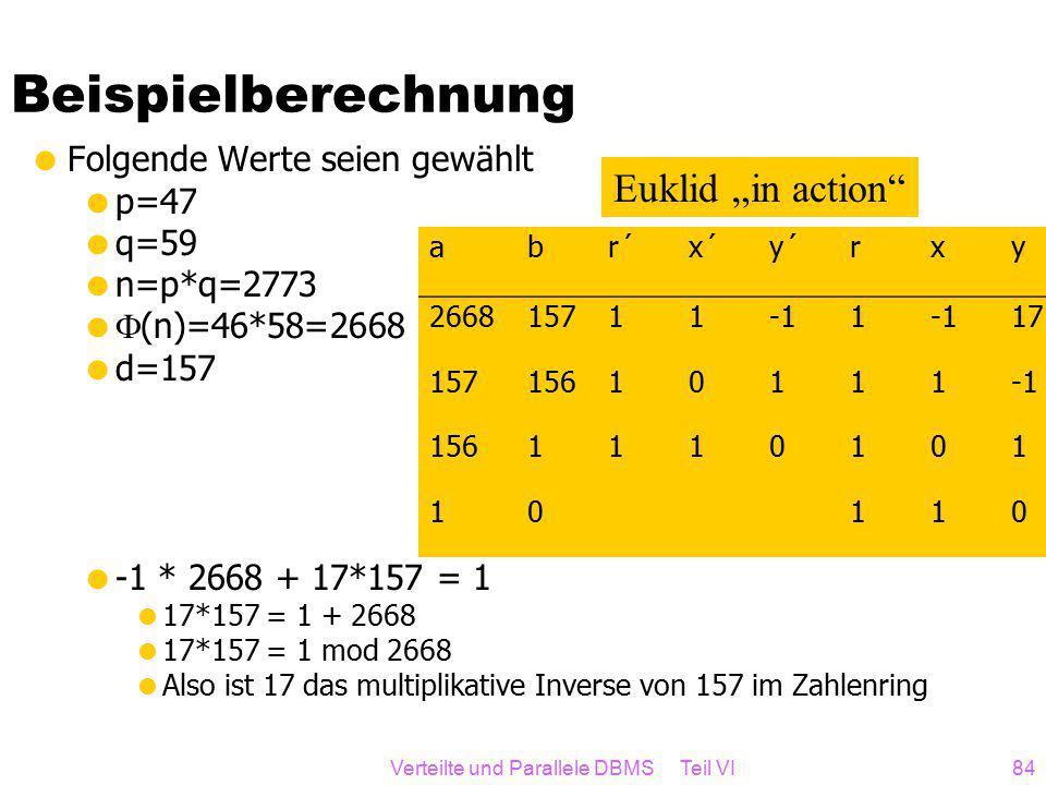 """Verteilte und Parallele DBMS Teil VI84 Beispielberechnung  Folgende Werte seien gewählt  p=47  q=59  n=p*q=2773   (n)=46*58=2668  d=157  -1 * 2668 + 17*157 = 1  17*157 = 1 + 2668  17*157 = 1 mod 2668  Also ist 17 das multiplikative Inverse von 157 im Zahlenring abr´x´y´rxy 2668157111 17 15715610111 1561110101 10110 Euklid """"in action"""