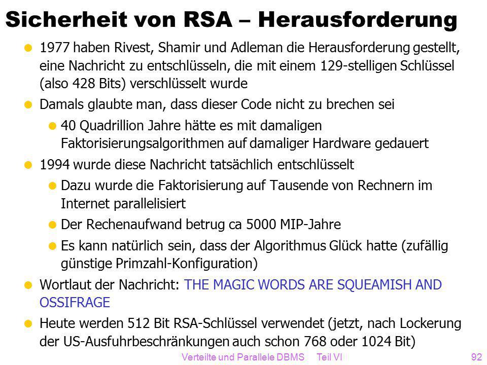 Verteilte und Parallele DBMS Teil VI92 Sicherheit von RSA – Herausforderung  1977 haben Rivest, Shamir und Adleman die Herausforderung gestellt, eine Nachricht zu entschlüsseln, die mit einem 129-stelligen Schlüssel (also 428 Bits) verschlüsselt wurde  Damals glaubte man, dass dieser Code nicht zu brechen sei  40 Quadrillion Jahre hätte es mit damaligen Faktorisierungsalgorithmen auf damaliger Hardware gedauert  1994 wurde diese Nachricht tatsächlich entschlüsselt  Dazu wurde die Faktorisierung auf Tausende von Rechnern im Internet parallelisiert  Der Rechenaufwand betrug ca 5000 MIP-Jahre  Es kann natürlich sein, dass der Algorithmus Glück hatte (zufällig günstige Primzahl-Konfiguration)  Wortlaut der Nachricht: THE MAGIC WORDS ARE SQUEAMISH AND OSSIFRAGE  Heute werden 512 Bit RSA-Schlüssel verwendet (jetzt, nach Lockerung der US-Ausfuhrbeschränkungen auch schon 768 oder 1024 Bit)
