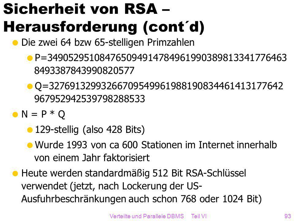Verteilte und Parallele DBMS Teil VI93 Sicherheit von RSA – Herausforderung (cont´d)  Die zwei 64 bzw 65-stelligen Primzahlen  P=349052951084765094914784961990389813341776463 8493387843990820577  Q=32769132993266709549961988190834461413177642 967952942539798288533  N = P * Q  129-stellig (also 428 Bits)  Wurde 1993 von ca 600 Stationen im Internet innerhalb von einem Jahr faktorisiert  Heute werden standardmäßig 512 Bit RSA-Schlüssel verwendet (jetzt, nach Lockerung der US- Ausfuhrbeschränkungen auch schon 768 oder 1024 Bit)