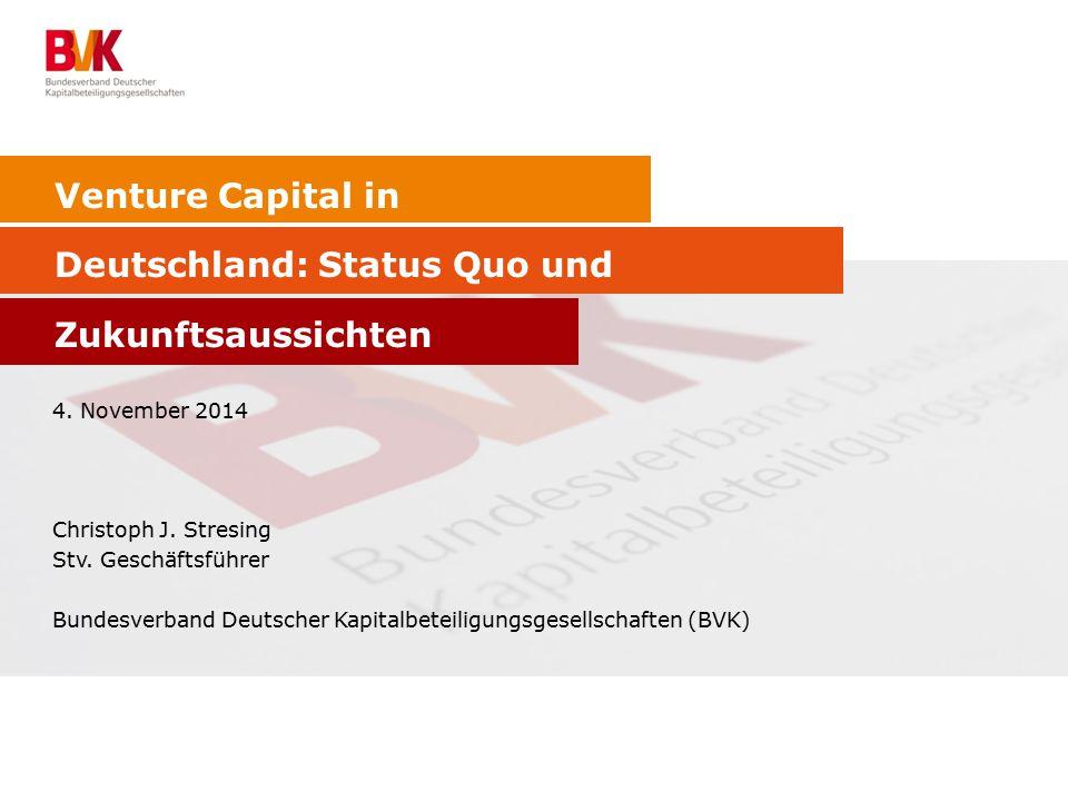 Venture Capital in Deutschland: Status Quo und Zukunftsaussichten 4. November 2014 Christoph J. Stresing Stv. Geschäftsführer Bundesverband Deutscher