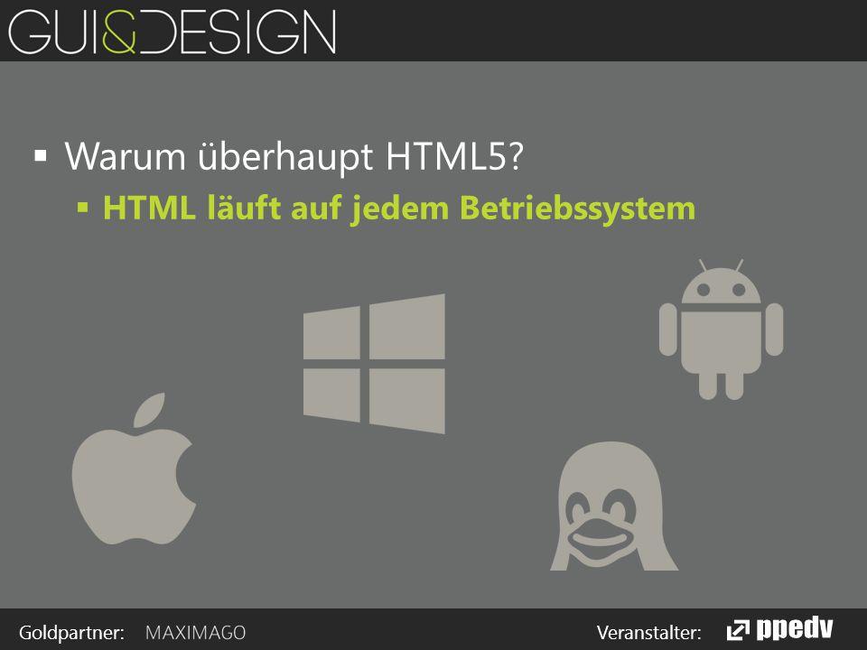 Goldpartner: Veranstalter:  Warum überhaupt HTML5  HTML läuft auf jedem Betriebssystem