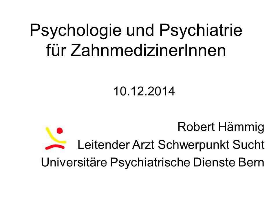 Psychologie und Psychiatrie für ZahnmedizinerInnen 10.12.2014 Robert Hämmig Leitender Arzt Schwerpunkt Sucht Universitäre Psychiatrische Dienste Bern