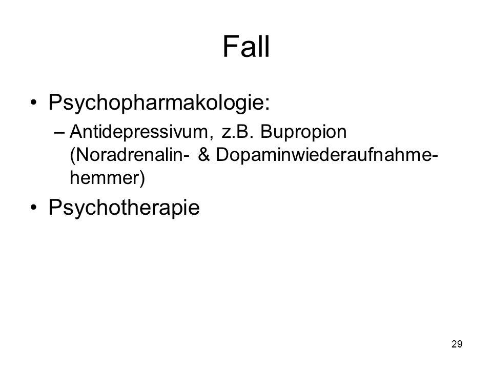 Fall Psychopharmakologie: –Antidepressivum, z.B. Bupropion (Noradrenalin- & Dopaminwiederaufnahme- hemmer) Psychotherapie 29