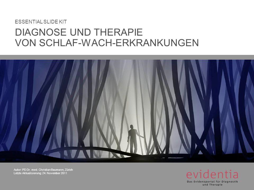 Autor: PD Dr. med. Christian Baumann, Zürich Letzte Aktualisierung: 24. November 2011 ESSENTIAL SLIDE KIT DIAGNOSE UND THERAPIE VON SCHLAF-WACH-ERKRAN