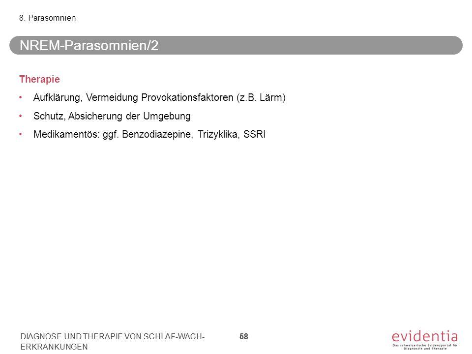 NREM-Parasomnien/2 8. Parasomnien DIAGNOSE UND THERAPIE VON SCHLAF-WACH- ERKRANKUNGEN 58 Therapie Aufklärung, Vermeidung Provokationsfaktoren (z.B. Lä