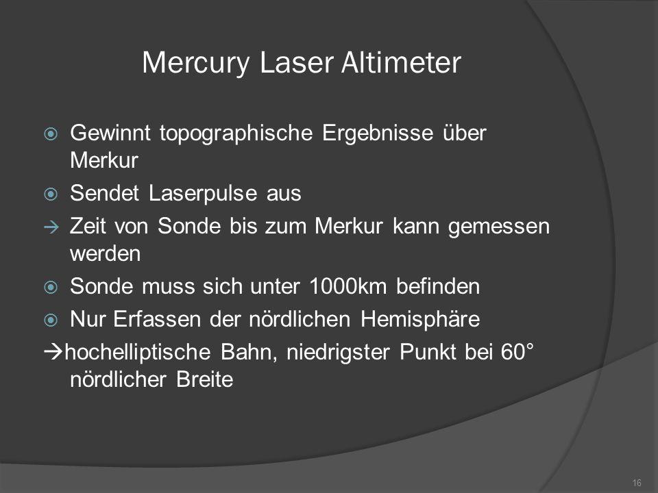 Mercury Laser Altimeter  Gewinnt topographische Ergebnisse über Merkur  Sendet Laserpulse aus  Zeit von Sonde bis zum Merkur kann gemessen werden 
