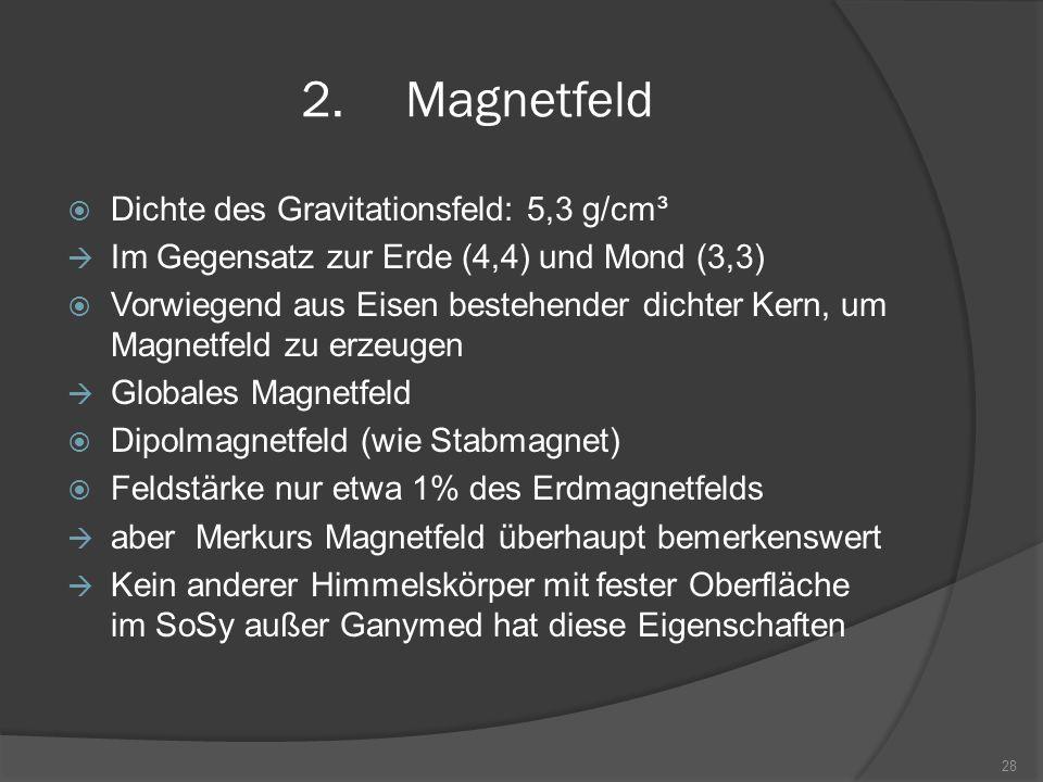 2.Magnetfeld  Dichte des Gravitationsfeld: 5,3 g/cm³  Im Gegensatz zur Erde (4,4) und Mond (3,3)  Vorwiegend aus Eisen bestehender dichter Kern, um
