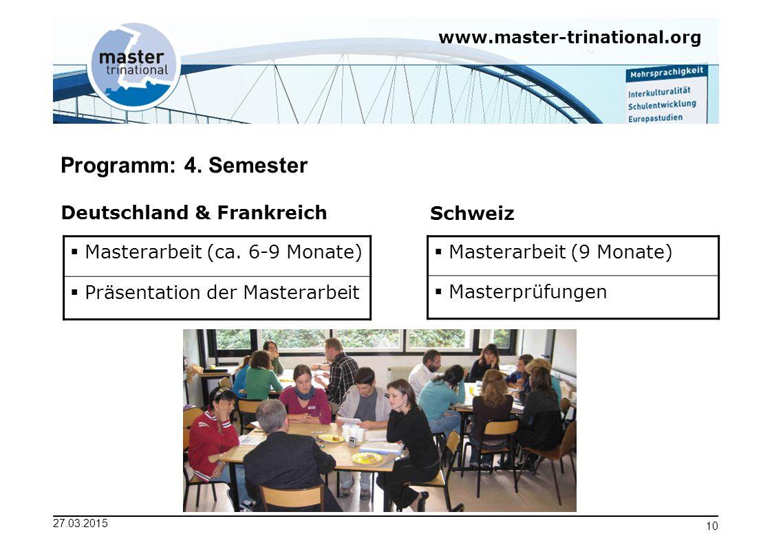 www.master-trinational.org 27.03.2015 10 Programm: 4. Semester Deutschland & FrankreichSchweiz  Masterarbeit (ca. 6-9 Monate)  Präsentation der Mast