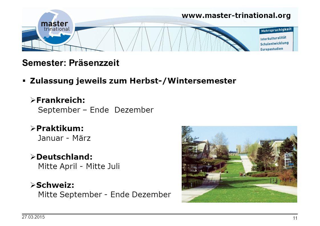 www.master-trinational.org 27.03.2015 11 Semester: Präsenzzeit  Frankreich: September – Ende Dezember  Praktikum: Januar - März  Deutschland: Mitte