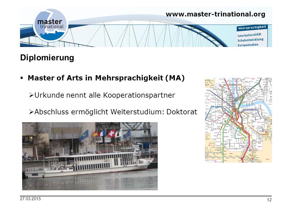 www.master-trinational.org 27.03.2015 12 Diplomierung  Master of Arts in Mehrsprachigkeit (MA)  Urkunde nennt alle Kooperationspartner  Abschluss e