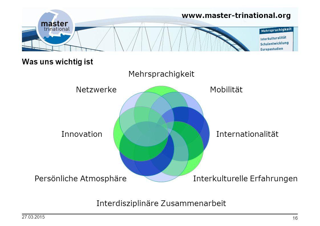 www.master-trinational.org 27.03.2015 16 Was uns wichtig ist Mehrsprachigkeit Mobilität Internationalität Interkulturelle Erfahrungen Interdisziplinär