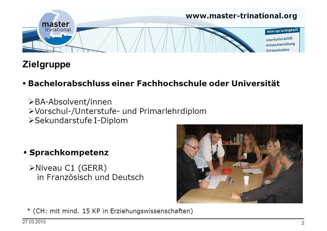 www.master-trinational.org 27.03.2015 2 Zielgruppe  Bachelorabschluss einer Fachhochschule oder Universität  BA-Absolvent/innen  Vorschul-/Unterstu