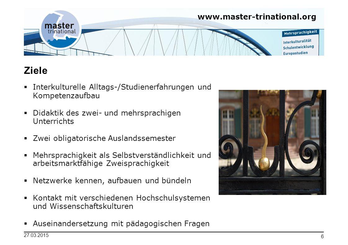 www.master-trinational.org 27.03.2015 6 Ziele  Interkulturelle Alltags-/Studienerfahrungen und Kompetenzaufbau  Didaktik des zwei- und mehrsprachige
