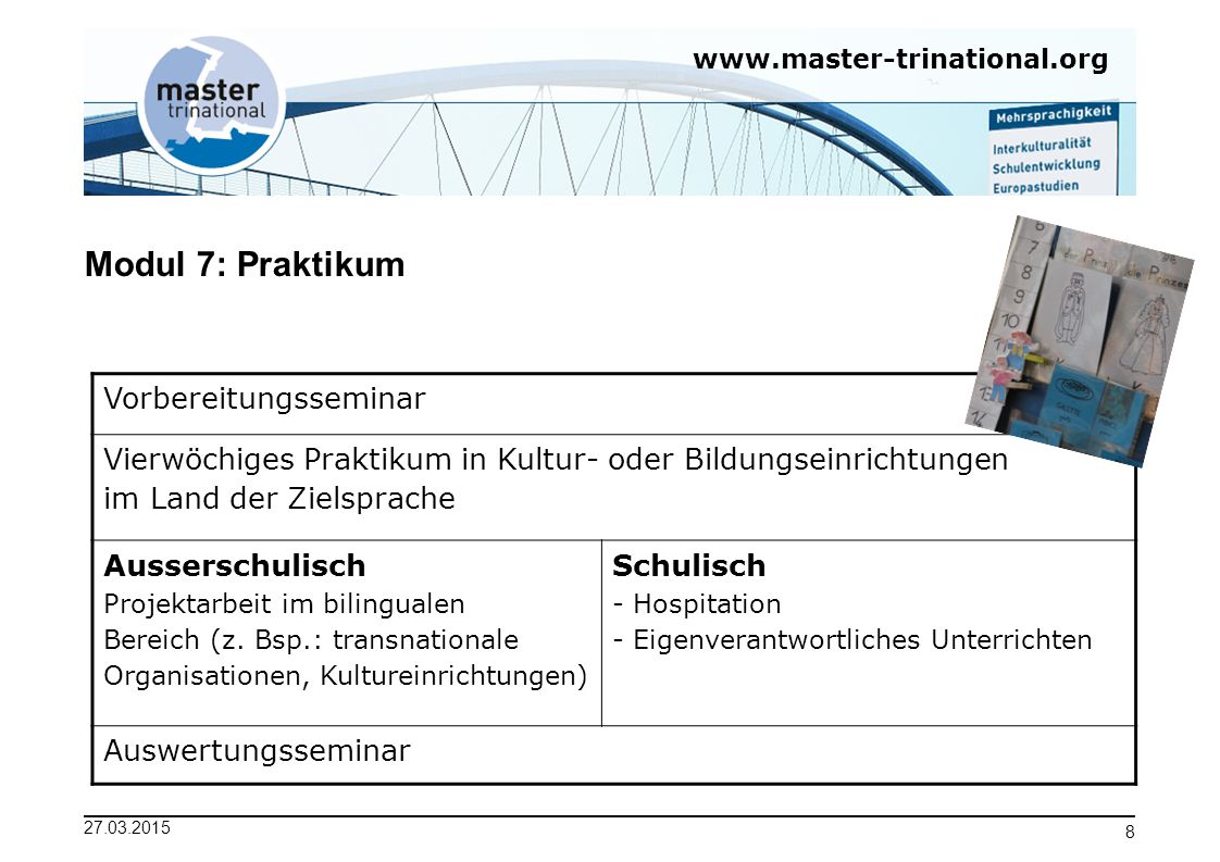www.master-trinational.org 27.03.2015 8 Modul 7: Praktikum Vorbereitungsseminar Vierwöchiges Praktikum in Kultur- oder Bildungseinrichtungen im Land d