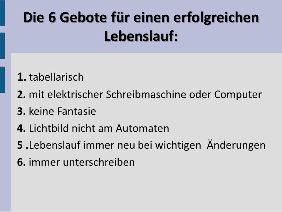 Die 6 Gebote für einen erfolgreichen Lebenslauf: 1. tabellarisch 2. mit elektrischer Schreibmaschine oder Computer 3. keine Fantasie 4. Lichtbild nich