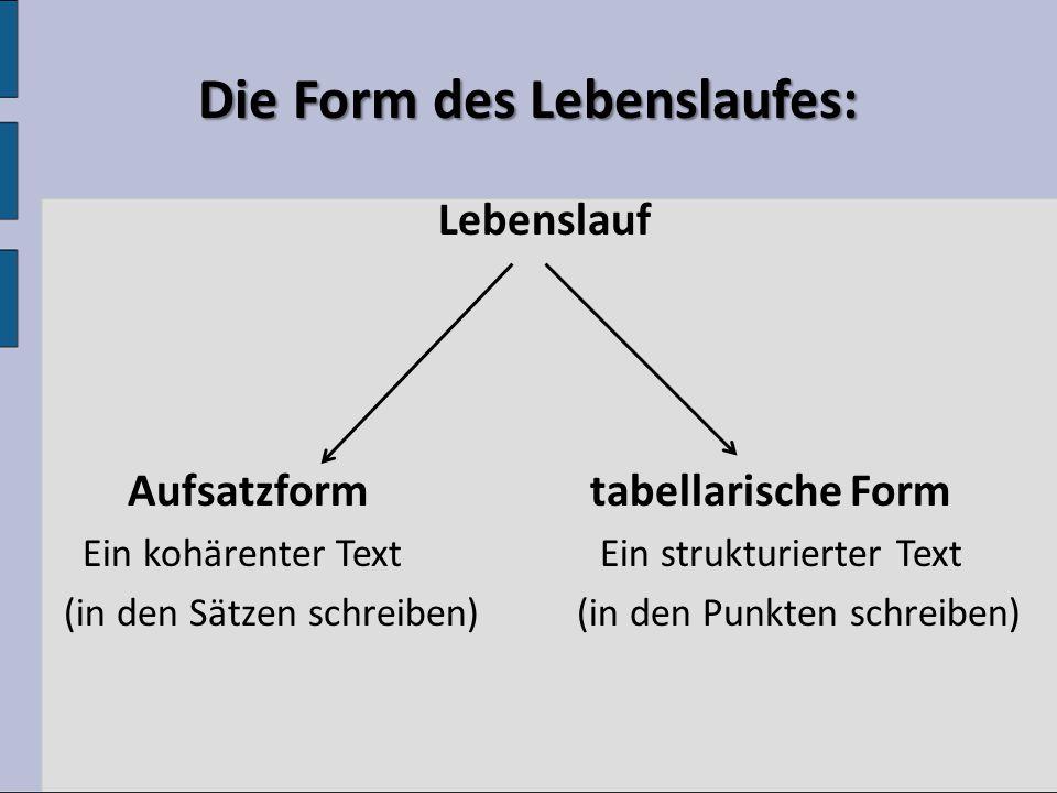 Die Form des Lebenslaufes: Lebenslauf Aufsatzform tabellarische Form Ein kohärenter Text Ein strukturierter Text (in den Sätzen schreiben) (in den Punkten schreiben)