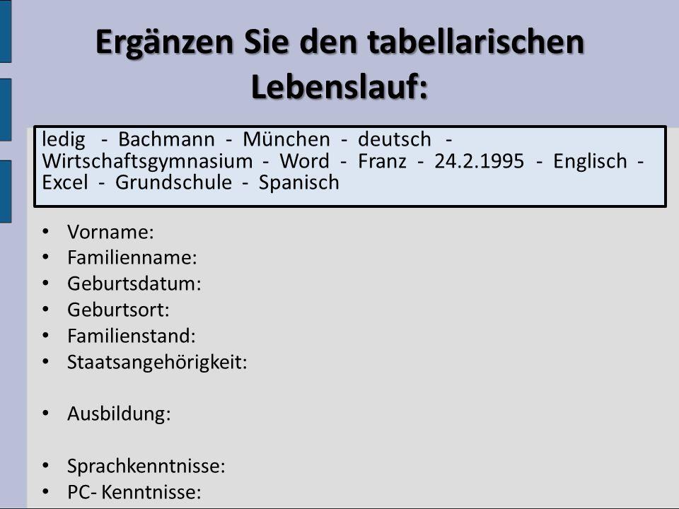 Ergänzen Sie den tabellarischen Lebenslauf: ledig - Bachmann - München - deutsch - Wirtschaftsgymnasium - Word - Franz - 24.2.1995 - Englisch - Excel - Grundschule - Spanisch Vorname: Familienname: Geburtsdatum: Geburtsort: Familienstand: Staatsangehörigkeit: Ausbildung: Sprachkenntnisse: PC- Kenntnisse: