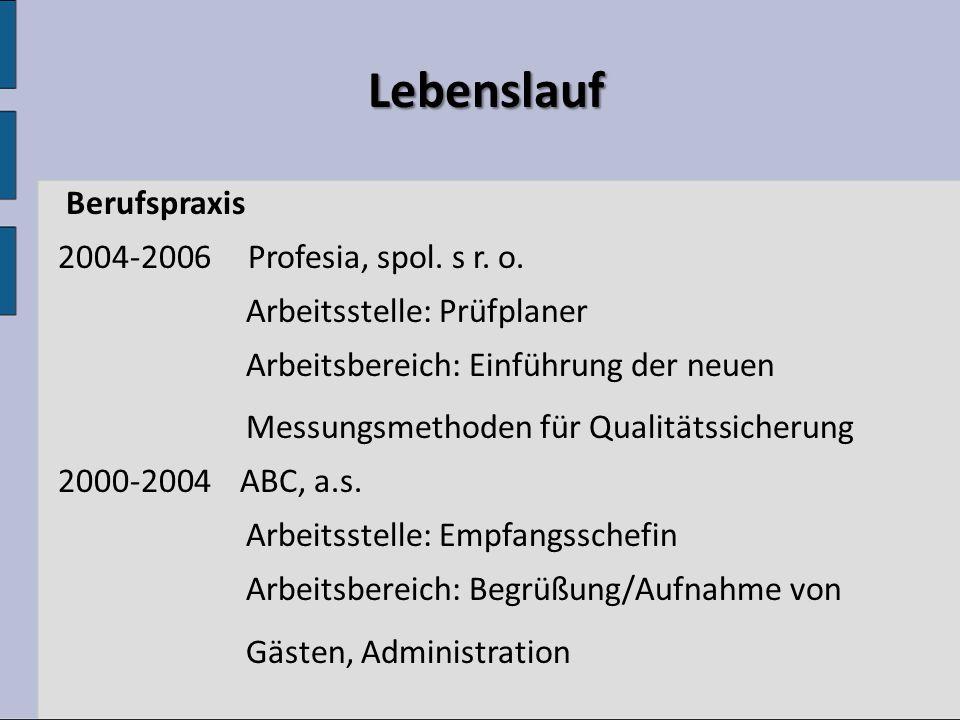 Lebenslauf Lebenslauf Berufspraxis 2004-2006 Profesia, spol. s r. o. Arbeitsstelle: Prüfplaner Arbeitsbereich: Einführung der neuen Messungsmethoden f