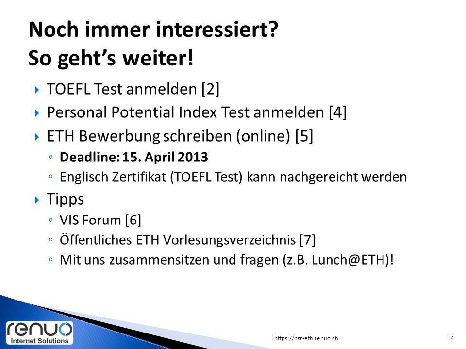  TOEFL Test anmelden [2]  Personal Potential Index Test anmelden [4]  ETH Bewerbung schreiben (online) [5] ◦ Deadline: 15. April 2013 ◦ Englisch Ze