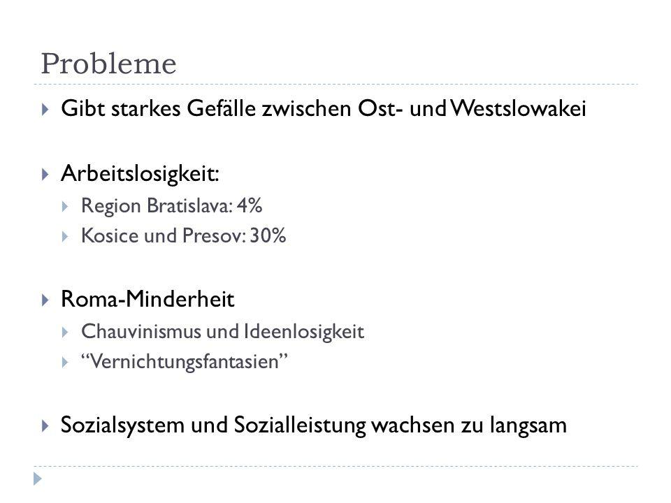 Probleme  Gibt starkes Gefälle zwischen Ost- und Westslowakei  Arbeitslosigkeit:  Region Bratislava: 4%  Kosice und Presov: 30%  Roma-Minderheit