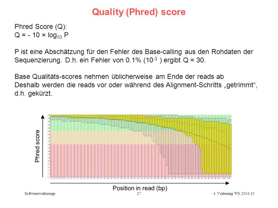 Quality (Phred) score 4. Vorlesung WS 2014/1527 Softwarewerkzeuge Phred Score (Q): Q = - 10 × log 10 P P ist eine Abschätzung für den Fehler des Base-