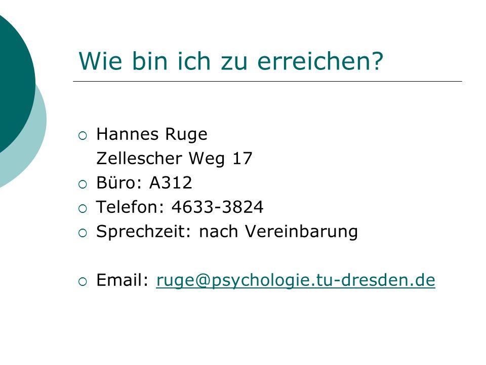 Wie bin ich zu erreichen?  Hannes Ruge Zellescher Weg 17  Büro: A312  Telefon: 4633-3824  Sprechzeit: nach Vereinbarung  Email: ruge@psychologie.