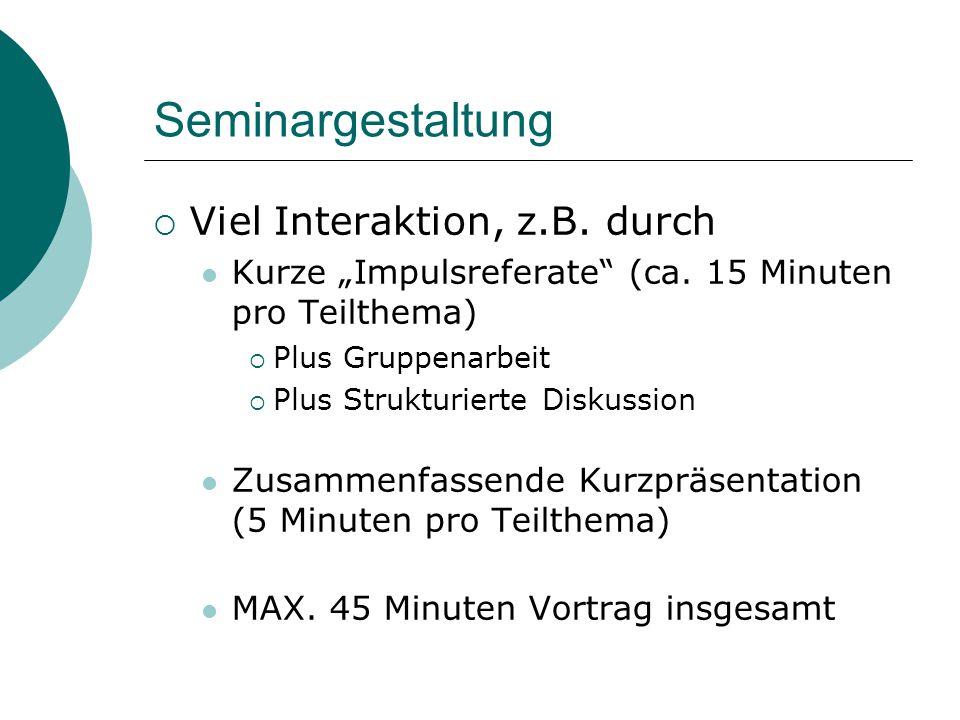 """Seminargestaltung  Viel Interaktion, z.B. durch Kurze """"Impulsreferate"""" (ca. 15 Minuten pro Teilthema)  Plus Gruppenarbeit  Plus Strukturierte Disku"""