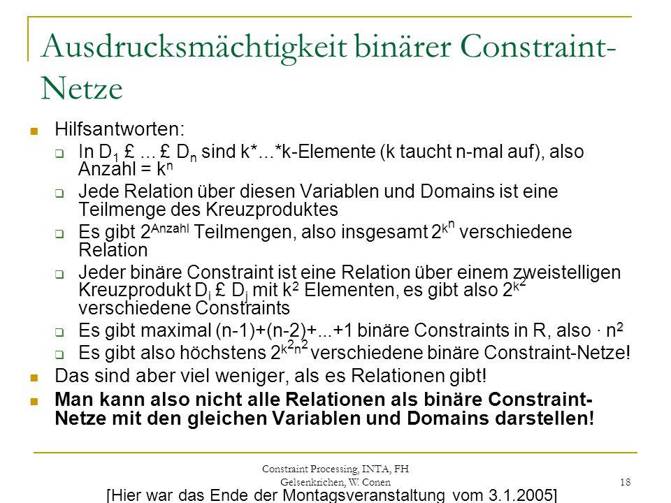 Constraint Processing, INTA, FH Gelsenkrichen, W. Conen 18 Ausdrucksmächtigkeit binärer Constraint- Netze Hilfsantworten:  In D 1 £... £ D n sind k*.
