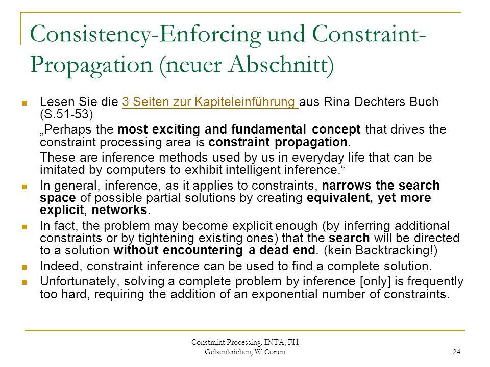 Constraint Processing, INTA, FH Gelsenkrichen, W. Conen 24 Consistency-Enforcing und Constraint- Propagation (neuer Abschnitt) Lesen Sie die 3 Seiten