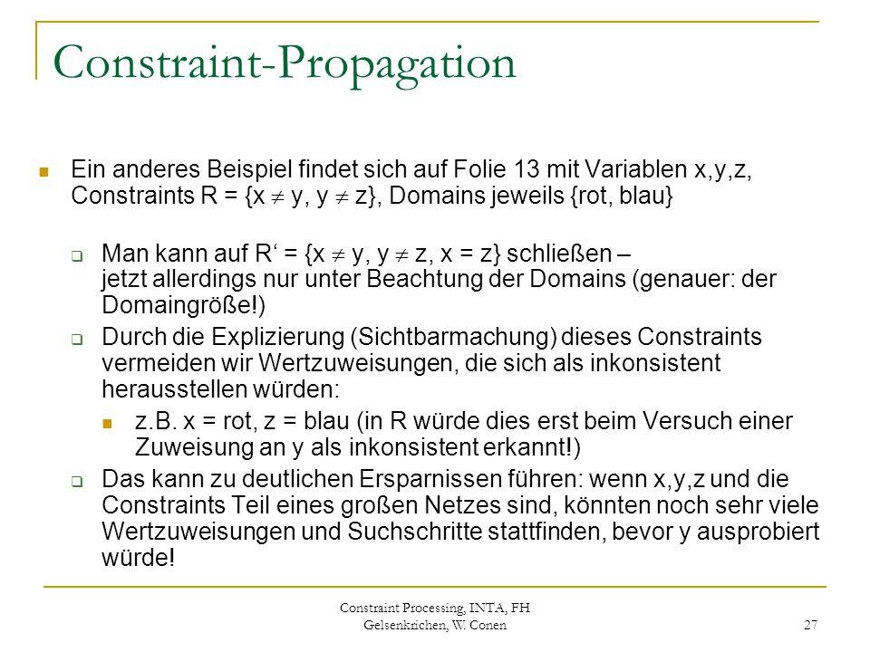 Constraint Processing, INTA, FH Gelsenkrichen, W. Conen 27 Constraint-Propagation Ein anderes Beispiel findet sich auf Folie 13 mit Variablen x,y,z, C