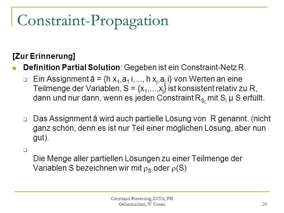 Constraint Processing, INTA, FH Gelsenkrichen, W. Conen 29 Constraint-Propagation [Zur Erinnerung] Definition Partial Solution: Gegeben ist ein Constr