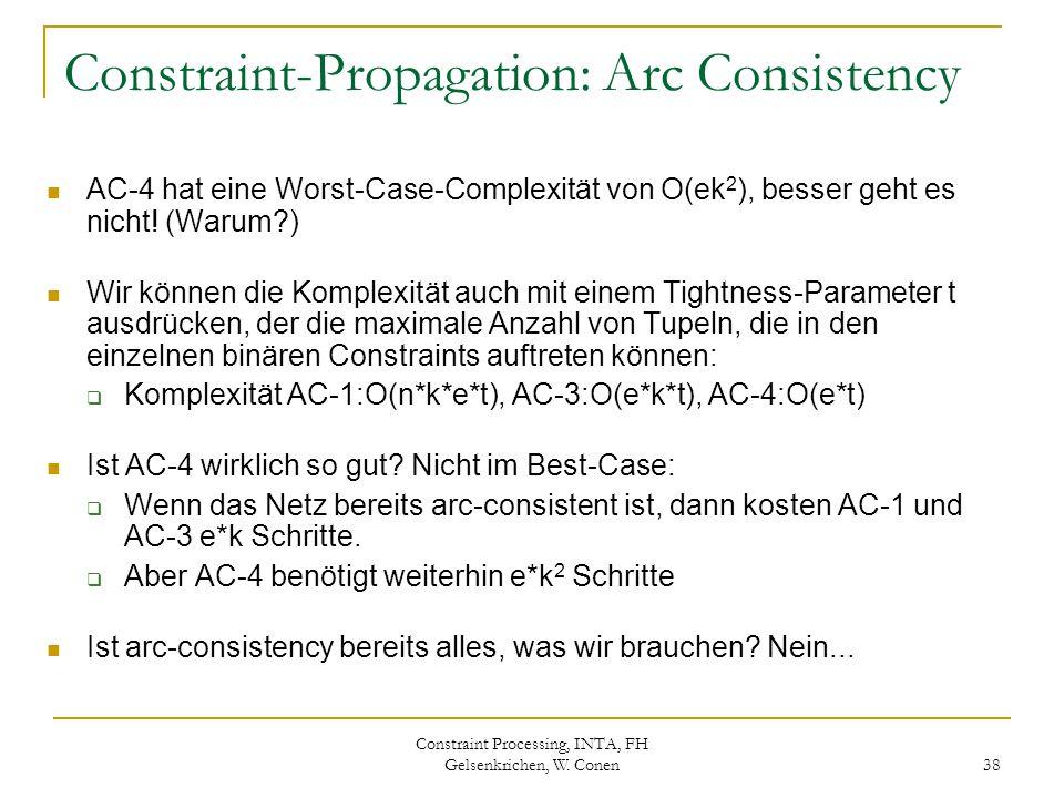 Constraint Processing, INTA, FH Gelsenkrichen, W. Conen 38 Constraint-Propagation: Arc Consistency AC-4 hat eine Worst-Case-Complexität von O(ek 2 ),