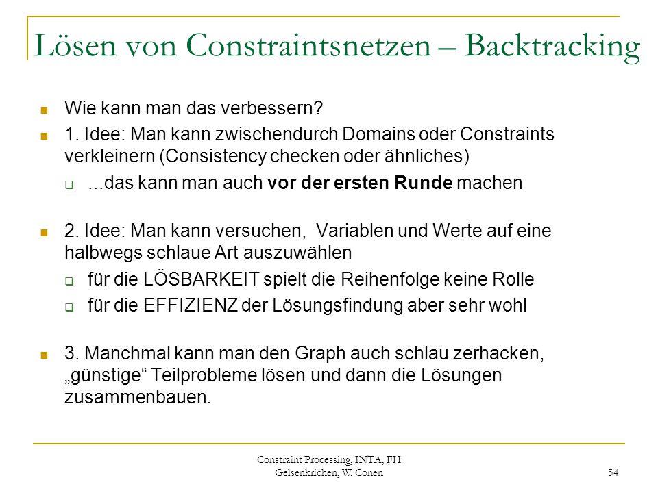 Constraint Processing, INTA, FH Gelsenkrichen, W. Conen 54 Lösen von Constraintsnetzen – Backtracking Wie kann man das verbessern? 1. Idee: Man kann z