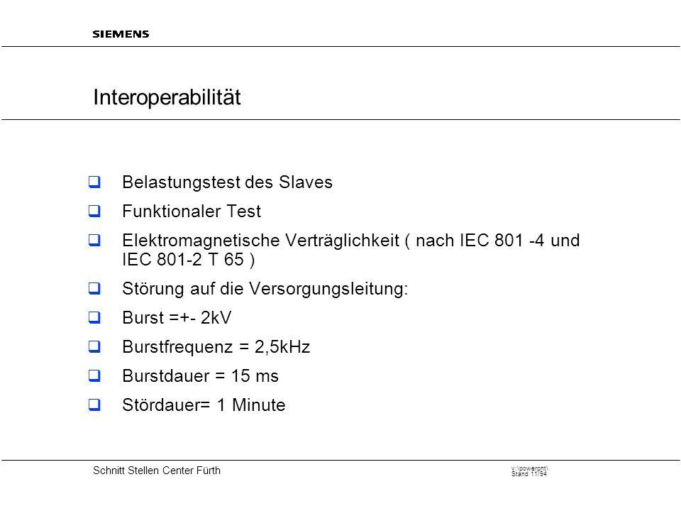 20 Schnitt Stellen Center Fürth v:\powerpnt\ Stand 11/94 Interoperabilität  Belastungstest des Slaves  Funktionaler Test  Elektromagnetische Verträglichkeit ( nach IEC 801 -4 und IEC 801-2 T 65 )  Störung auf die Versorgungsleitung:  Burst =+- 2kV  Burstfrequenz = 2,5kHz  Burstdauer = 15 ms  Stördauer= 1 Minute