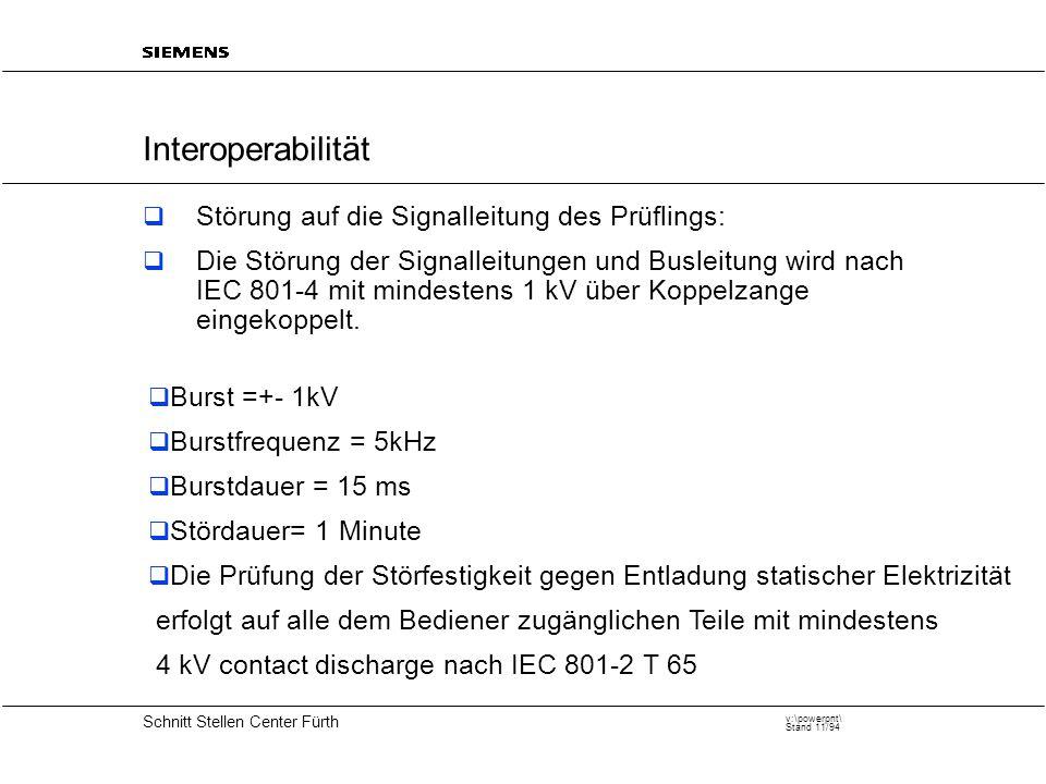 20 Schnitt Stellen Center Fürth v:\powerpnt\ Stand 11/94 Interoperabilität  Störung auf die Signalleitung des Prüflings:  Die Störung der Signalleitungen und Busleitung wird nach IEC 801-4 mit mindestens 1 kV über Koppelzange eingekoppelt.