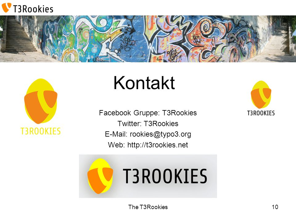The T3Rookies Kontakt Facebook Gruppe: T3Rookies Twitter: T3Rookies E-Mail: rookies@typo3.org Web: http://t3rookies.net 10