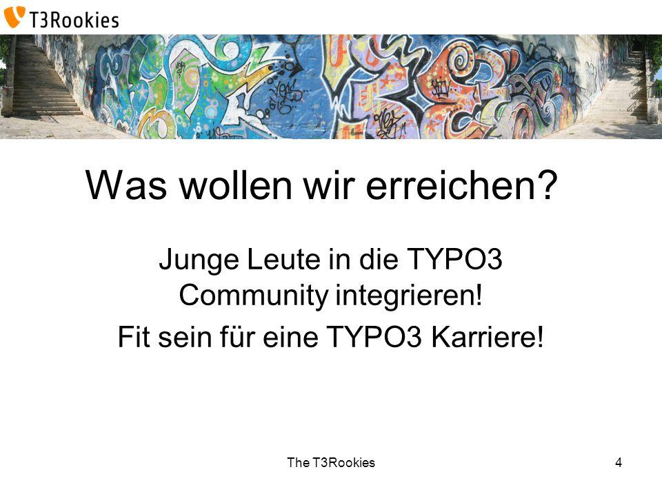 The T3Rookies Was wollen wir erreichen? Junge Leute in die TYPO3 Community integrieren! Fit sein für eine TYPO3 Karriere! 4