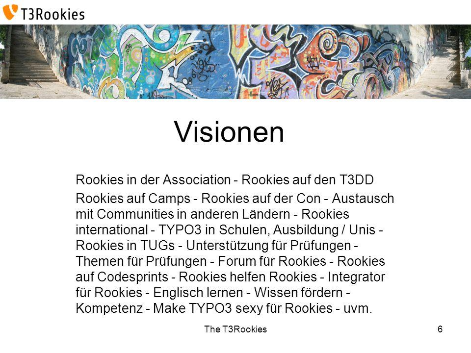 The T3Rookies Visionen Rookies in der Association - Rookies auf den T3DD Rookies auf Camps - Rookies auf der Con - Austausch mit Communities in anderen Ländern - Rookies international - TYPO3 in Schulen, Ausbildung / Unis - Rookies in TUGs - Unterstützung für Prüfungen - Themen für Prüfungen - Forum für Rookies - Rookies auf Codesprints - Rookies helfen Rookies - Integrator für Rookies - Englisch lernen - Wissen fördern - Kompetenz - Make TYPO3 sexy für Rookies - uvm.