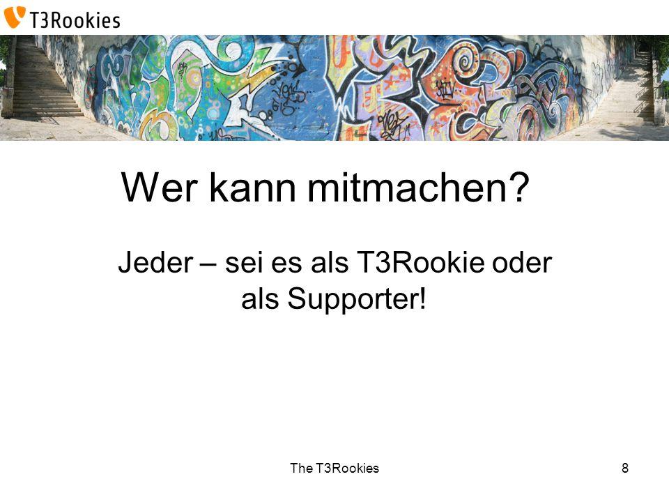 The T3Rookies Wer kann mitmachen? Jeder – sei es als T3Rookie oder als Supporter! 8