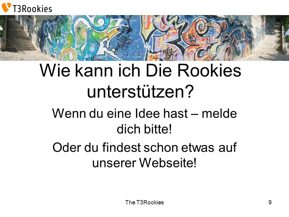 The T3Rookies Wie kann ich Die Rookies unterstützen? Wenn du eine Idee hast – melde dich bitte! Oder du findest schon etwas auf unserer Webseite! 9