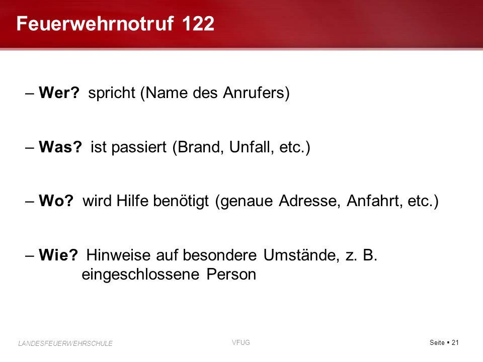 Seite  21 LANDESFEUERWEHRSCHULE VFUG Feuerwehrnotruf 122 – Wer? spricht (Name des Anrufers) – Was? ist passiert (Brand, Unfall, etc.) – Wo? wird Hilf