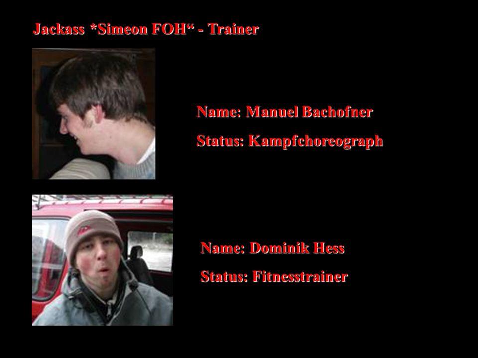 "Jackass *Simeon FOH"" - Trainer Name: Manuel Bachofner Status: Kampfchoreograph Name: Dominik Hess Status: Fitnesstrainer"