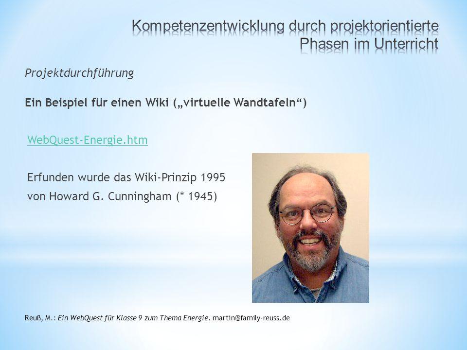 """Projektdurchführung Ein Beispiel für einen Wiki (""""virtuelle Wandtafeln ) WebQuest-Energie.htm Erfunden wurde das Wiki-Prinzip 1995 von Howard G."""