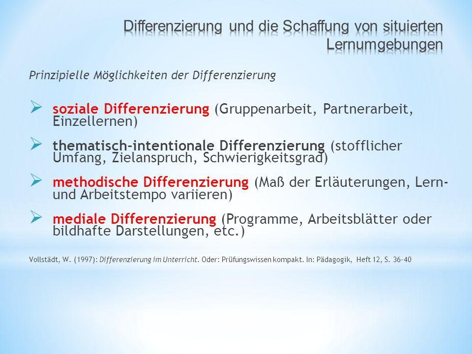 Prinzipielle Möglichkeiten der Differenzierung  soziale Differenzierung (Gruppenarbeit, Partnerarbeit, Einzellernen)  thematisch-intentionale Differenzierung (stofflicher Umfang, Zielanspruch, Schwierigkeitsgrad)  methodische Differenzierung (Maß der Erläuterungen, Lern- und Arbeitstempo variieren)  mediale Differenzierung (Programme, Arbeitsblätter oder bildhafte Darstellungen, etc.) Vollstädt, W.
