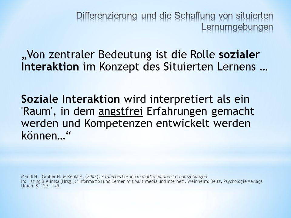 """""""Von zentraler Bedeutung ist die Rolle sozialer Interaktion im Konzept des Situierten Lernens … Soziale Interaktion wird interpretiert als ein Raum , in dem angstfrei Erfahrungen gemacht werden und Kompetenzen entwickelt werden können… Mandl H., Gruber H."""